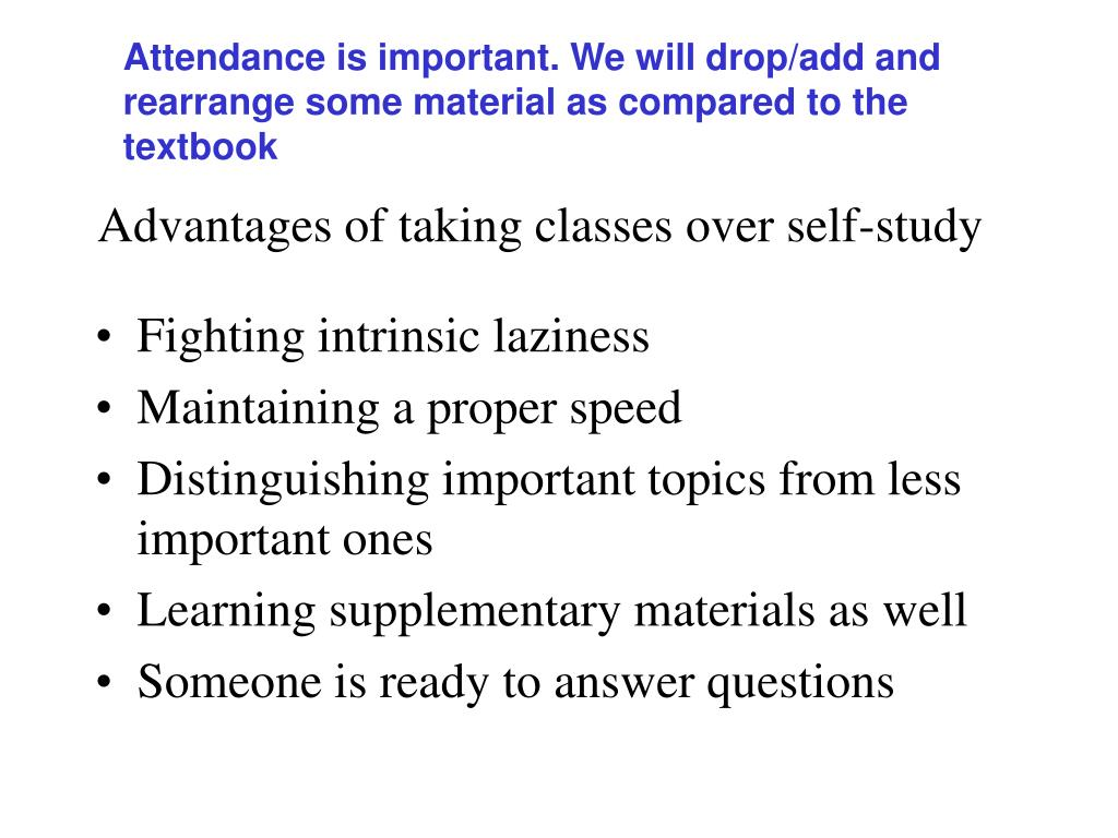 Attendance is important. We will drop/add and rearrange some material as compared to the textbook