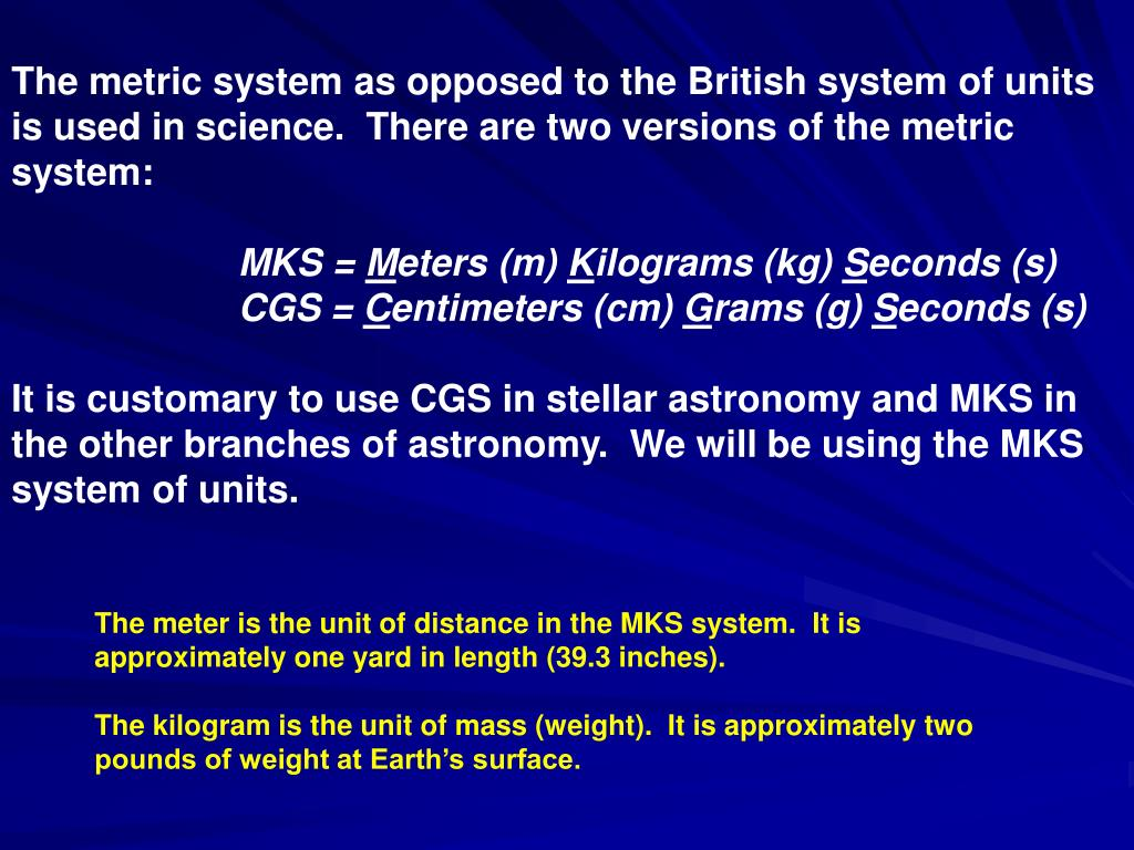 The metric system as opposed to the British system of units is used in science.  There are two versions of the metric system: