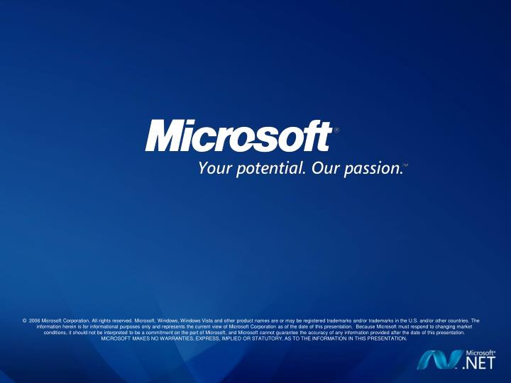 2006 Microsoft Corporation. All rights reserved. Microsoft, Windows, Windows Vista and other product names are or may be registered trademarks and/or trademarks in the U.S. and/or other countries. The information herein is for informational purposes only and represents the current view of Microsoft Corporation as of the date of this presentation.  Because Microsoft must respond to changing market conditions, it should not be interpreted to be a commitment on the part of Microsoft, and Microsoft cannot guarantee the accuracy of any information provided after the date of this presentation.  MICROSOFT MAKES NO WARRANTIES, EXPRESS, IMPLIED OR STATUTORY, AS TO THE INFORMATION IN THIS PRESENTATION.