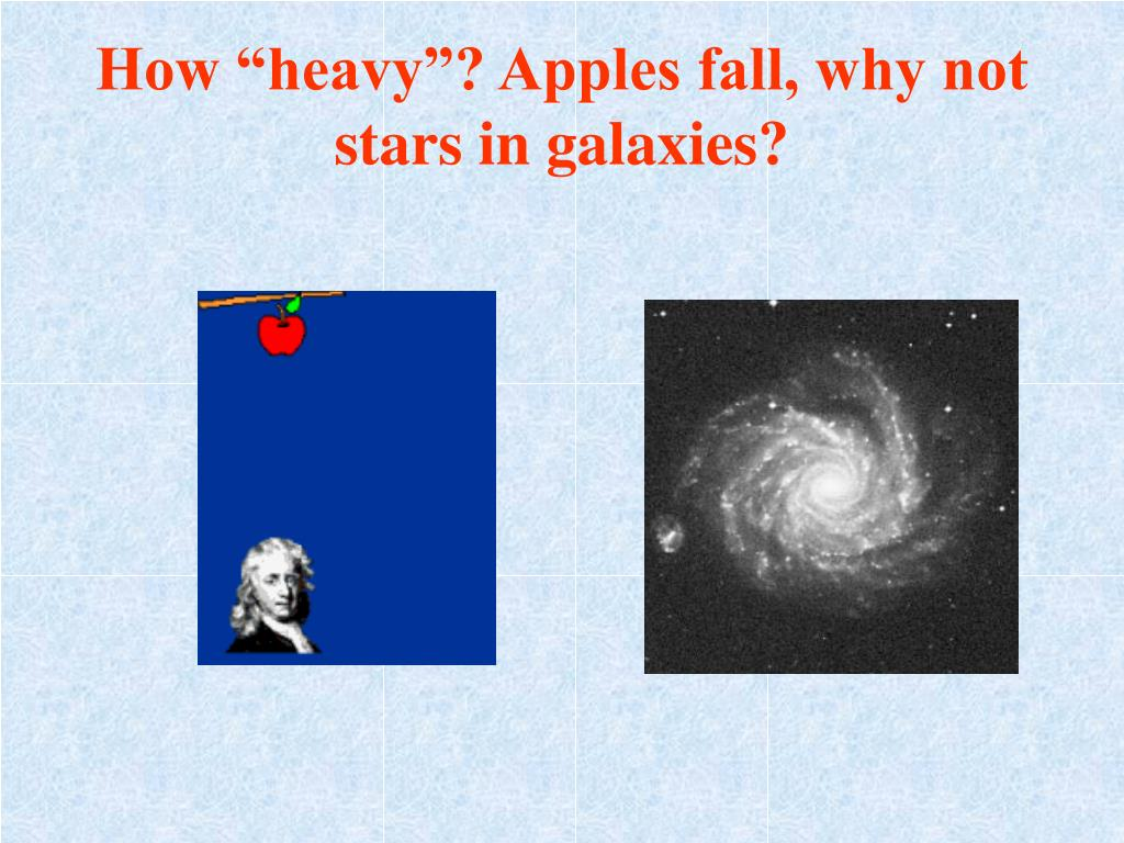 """How """"heavy""""? Apples fall, why not stars in galaxies?"""