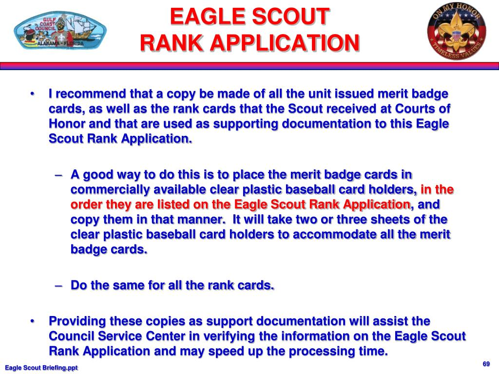I recommend that a copy be made of all the unit issued merit badge cards, as well as the rank cards that the Scout received at Courts of Honor and that are used as supporting documentation to this Eagle Scout Rank Application.
