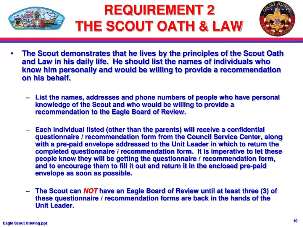 The Scout demonstrates that he lives by the principles of the Scout Oath and Law in his daily life.  He should list the names of individuals who know him personally and would be willing to provide a recommendation on his behalf.
