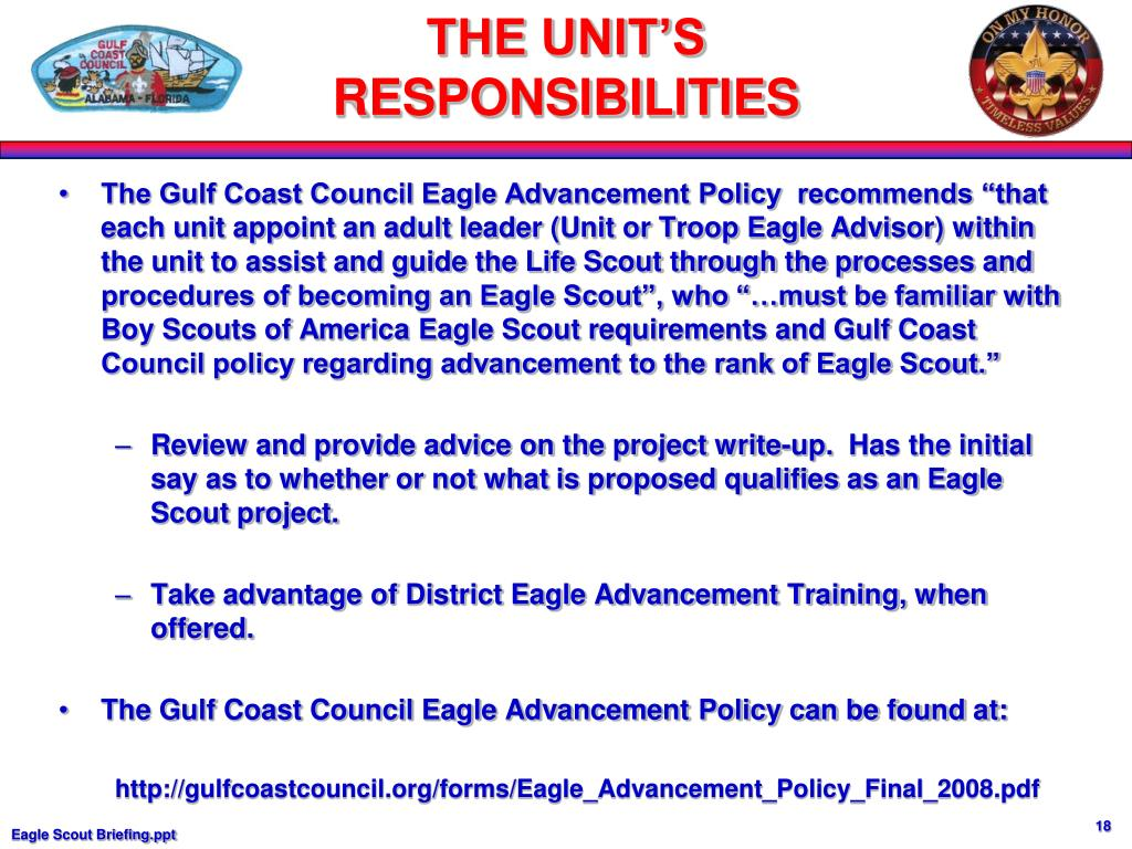 """The Gulf Coast Council Eagle Advancement Policy  recommends """"that each unit appoint an adult leader (Unit or Troop Eagle Advisor) within the unit to assist and guide the Life Scout through the processes and procedures of becoming an Eagle Scout"""", who """"…must be familiar with Boy Scouts of America Eagle Scout requirements and Gulf Coast Council policy regarding advancement to the rank of Eagle Scout."""""""