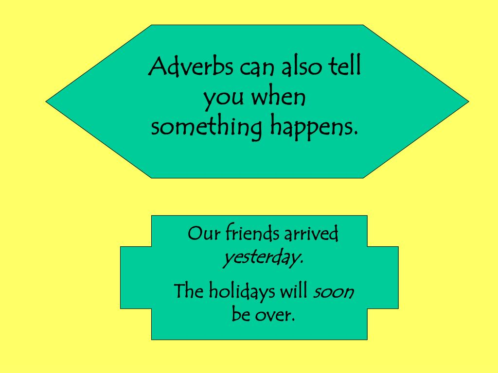 Adverbs can also tell you when something happens.
