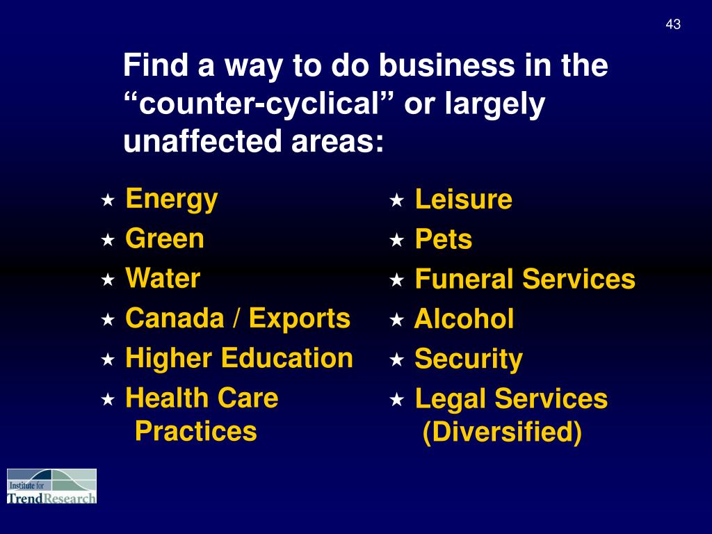 "Find a way to do business in the  ""counter-cyclical"" or largely unaffected areas:"