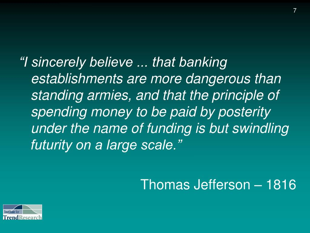 """I sincerely believe ... that banking establishments are more dangerous than standing armies, and that the principle of spending money to be paid by posterity under the name of funding is but swindling futurity on a large scale."""