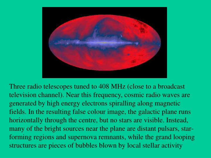 Three radio telescopes tuned to 408 MHz (close to a broadcast television channel). Near this freque...