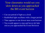 your classmates would see you slow down as you approached the bh event horizon
