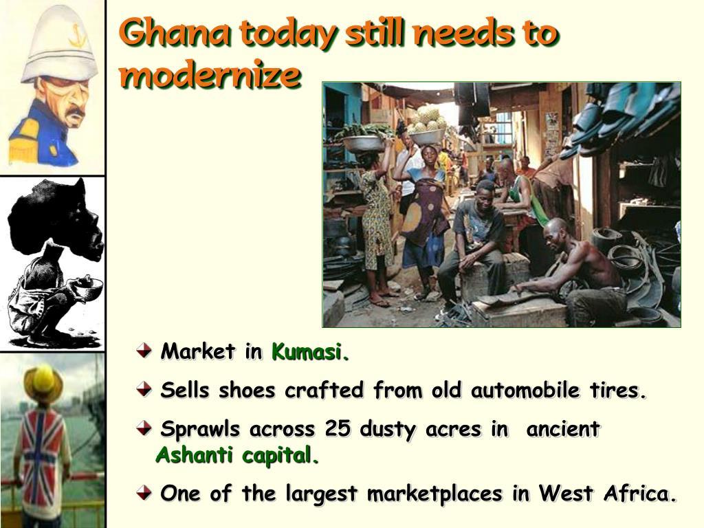 Ghana today still needs to                                    modernize