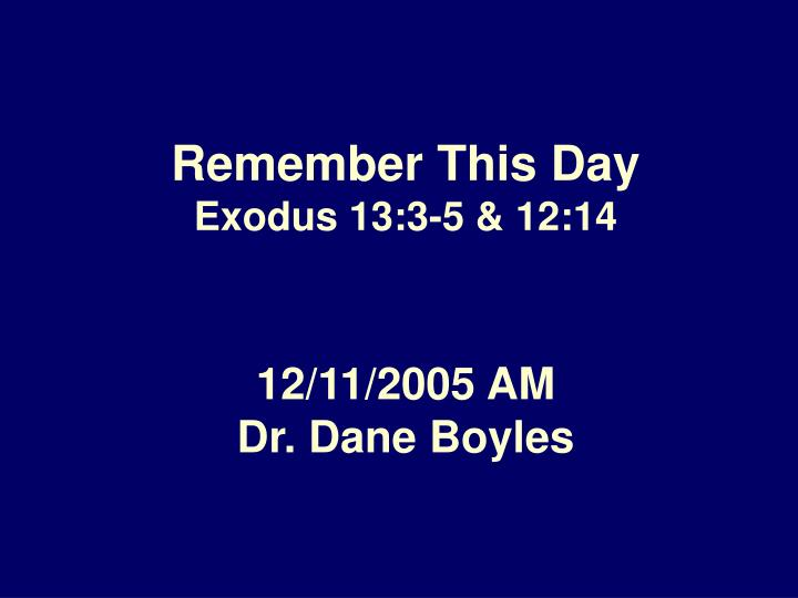 Remember this day exodus 13 3 5 12 14 12 11 2005 am dr dane boyles