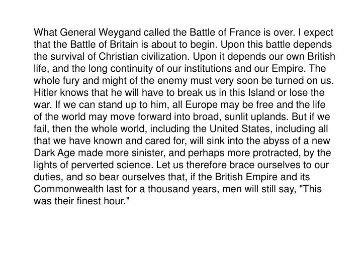 "What General Weygand called the Battle of France is over. I expect that the Battle of Britain is about to begin. Upon this battle depends the survival of Christian civilization. Upon it depends our own British life, and the long continuity of our institutions and our Empire. The whole fury and might of the enemy must very soon be turned on us. Hitler knows that he will have to break us in this Island or lose the war. If we can stand up to him, all Europe may be free and the life of the world may move forward into broad, sunlit uplands. But if we fail, then the whole world, including the United States, including all that we have known and cared for, will sink into the abyss of a new Dark Age made more sinister, and perhaps more protracted, by the lights of perverted science. Let us therefore brace ourselves to our duties, and so bear ourselves that, if the British Empire and its Commonwealth last for a thousand years, men will still say, ""This was their finest hour."""