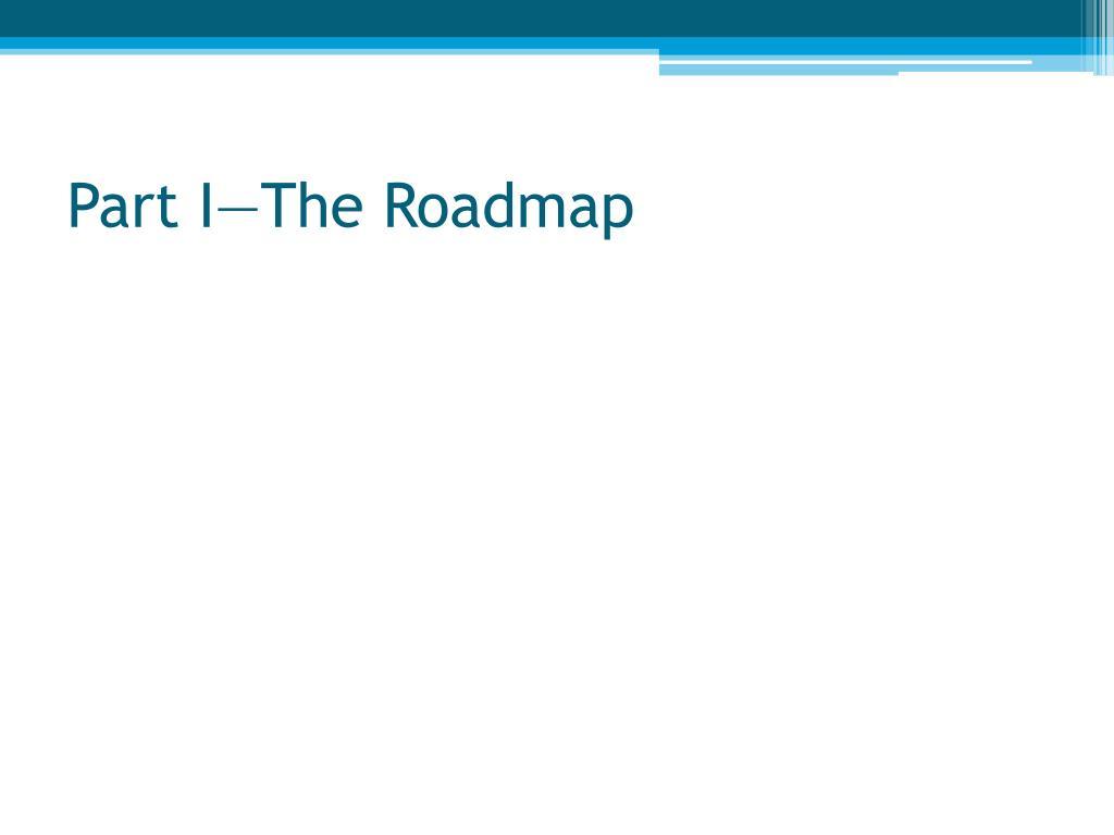 Part I—The Roadmap