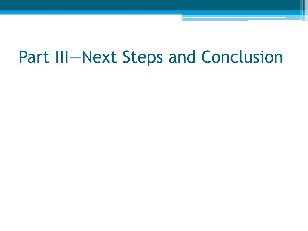 Part III—Next Steps and Conclusion