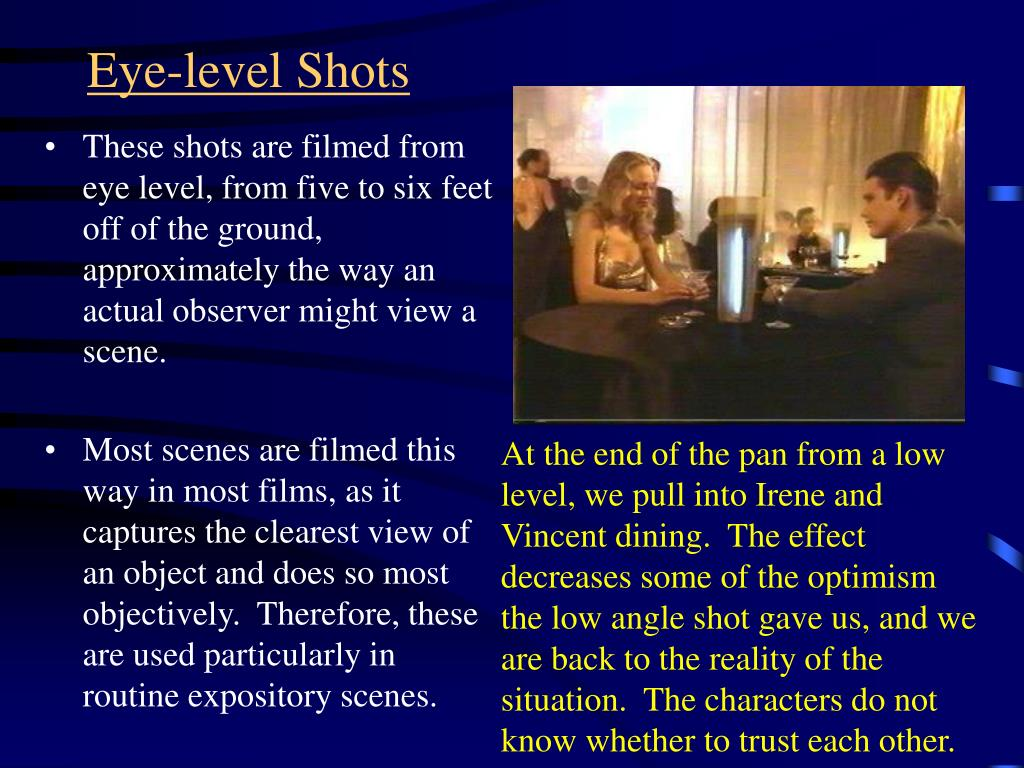 These shots are filmed from eye level, from five to six feet off of the ground, approximately the way an actual observer might view a scene.