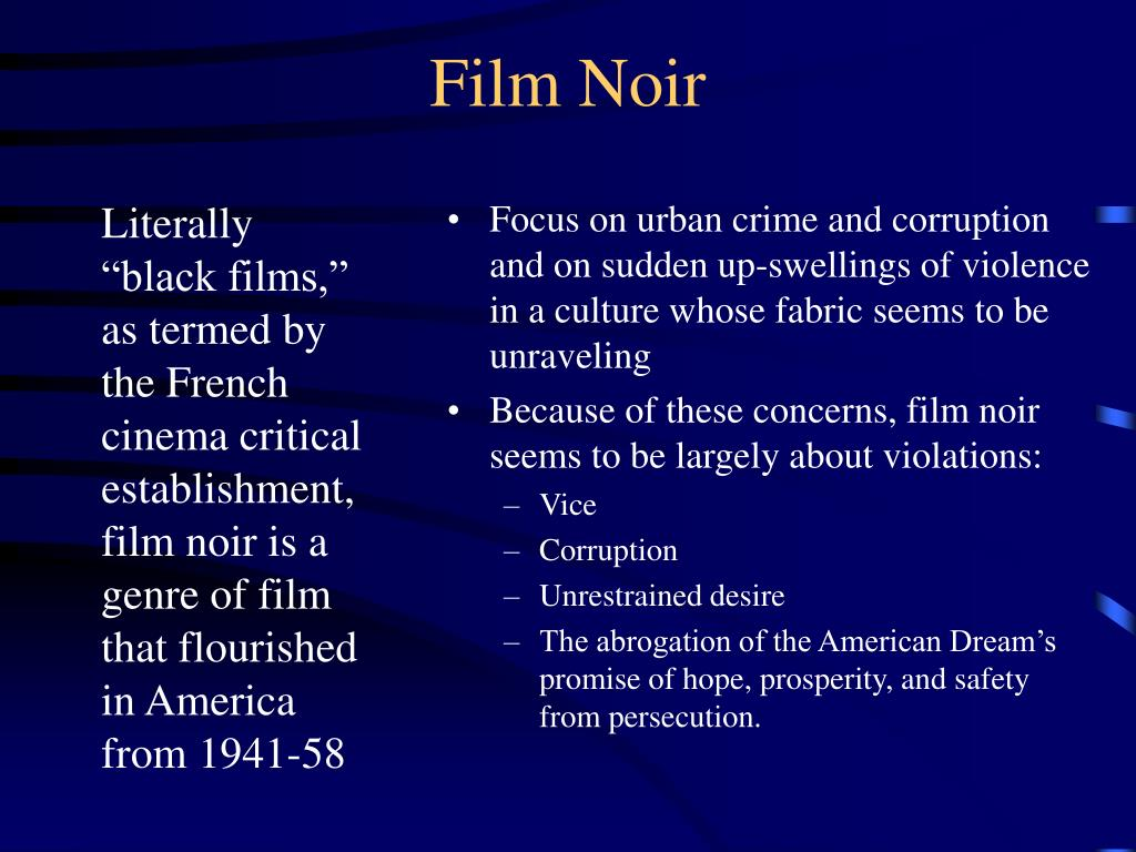 """Literally """"black films,"""" as termed by the French cinema critical establishment, film noir is a genre of film that flourished in America from 1941-58"""