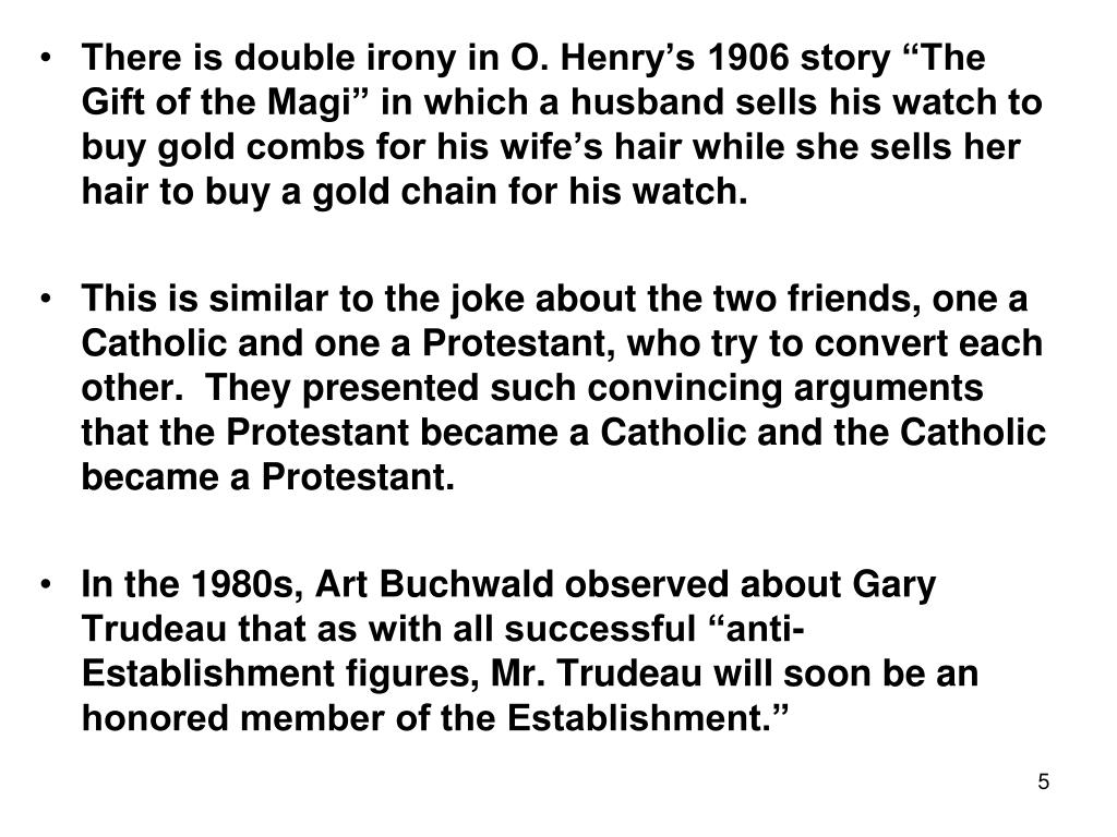 "There is double irony in O. Henry's 1906 story ""The Gift of the Magi"" in which a husband sells his watch to buy gold combs for his wife's hair while she sells her hair to buy a gold chain for his watch."