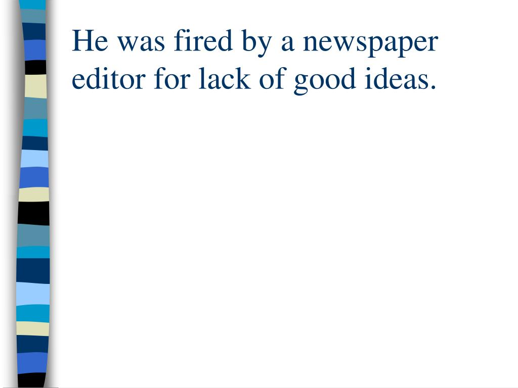 He was fired by a newspaper editor for lack of good ideas.