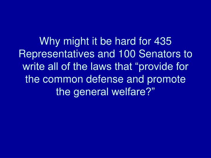 """Why might it be hard for 435 Representatives and 100 Senators to write all of the laws that """"provide for the common defense and promote the general welfare?"""""""