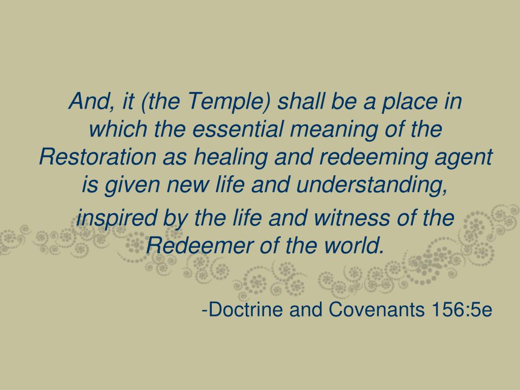 And, it (the Temple) shall be a place in which the essential meaning of the Restoration as healing and redeeming agent is given new life and understanding,