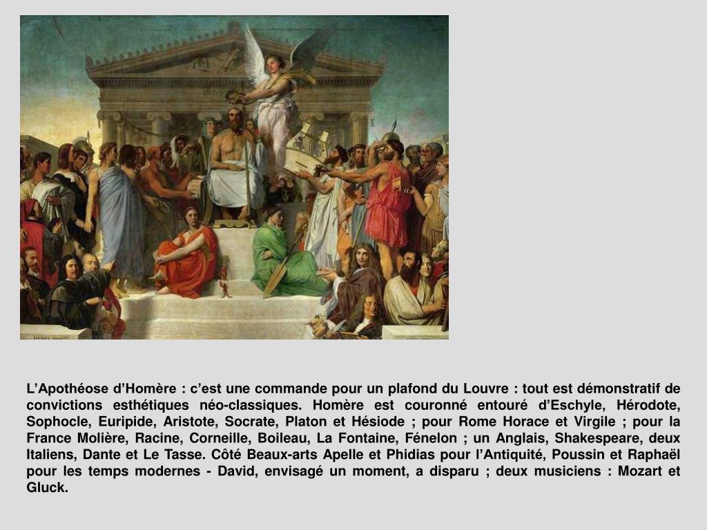 L'Apothéose d'Homère : c'est une commande pour un plafond du Louvre : tout est démonstratif de convictions esthétiques néo-classiques. Homère est couronné entouré d'Eschyle, Hérodote, Sophocle, Euripide, Aristote, Socrate, Platon et Hésiode ; pour Rome Horace et Virgile ; pour la France Molière, Racine, Corneille, Boileau, La Fontaine, Fénelon ; un Anglais, Shakespeare, deux Italiens, Dante et Le Tasse. Côté Beaux-arts Apelle et Phidias pour l'Antiquité, Poussin et Raphaël pour les temps modernes - David, envisagé un moment, a disparu ; deux musiciens : Mozart et Gluck.