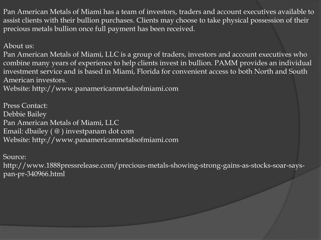 Pan American Metals of Miami has a team of investors, traders and account executives available to assist clients with their bullion purchases. Clients may choose to take physical possession of their precious metals bullion once full payment has been received.