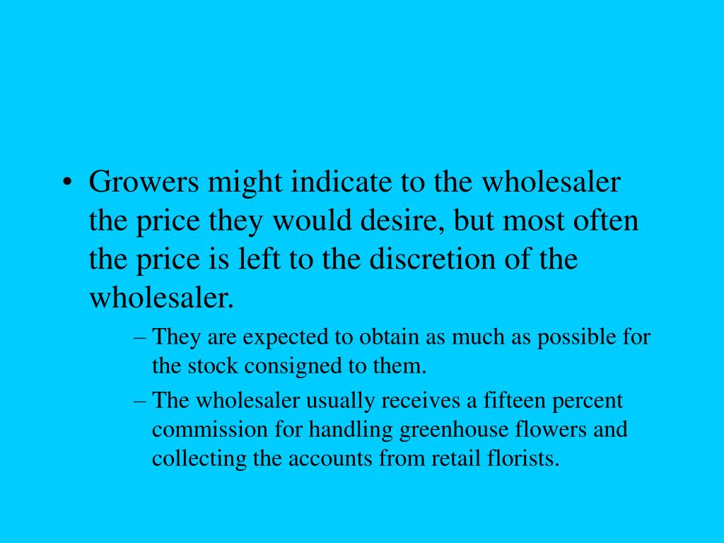 Growers might indicate to the wholesaler the price they would desire, but most often the price is left to the discretion of the wholesaler.