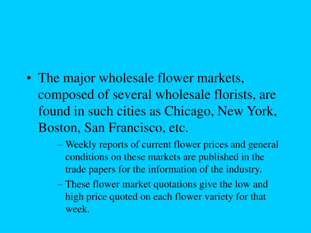 The major wholesale flower markets, composed of several wholesale florists, are found in such cities as Chicago, New York, Boston, San Francisco, etc.