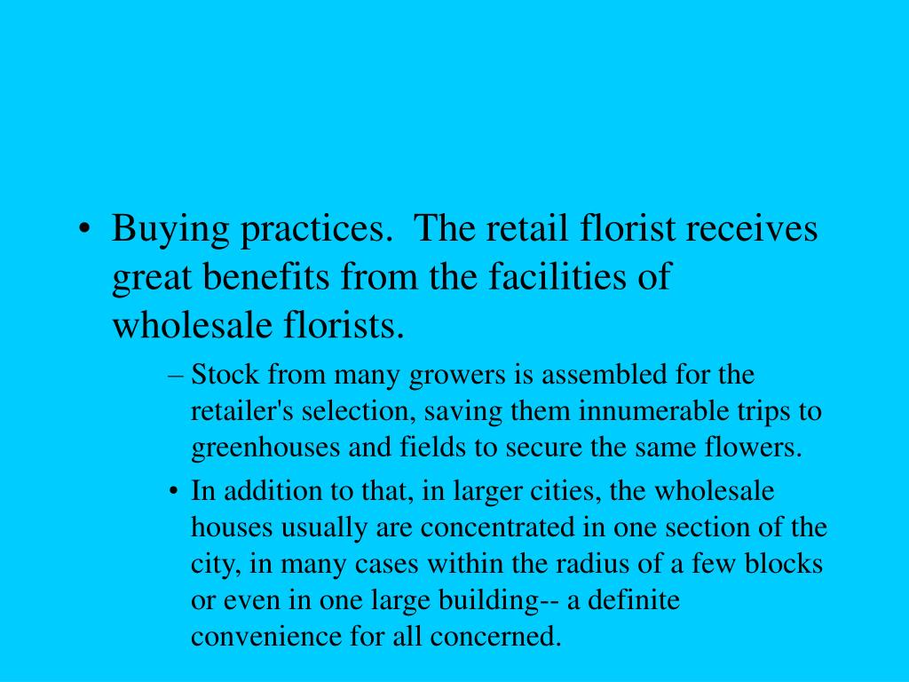 Buying practices.  The retail florist receives great benefits from the facilities of wholesale florists.
