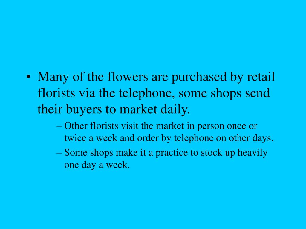 Many of the flowers are purchased by retail florists via the telephone, some shops send their buyers to market daily.