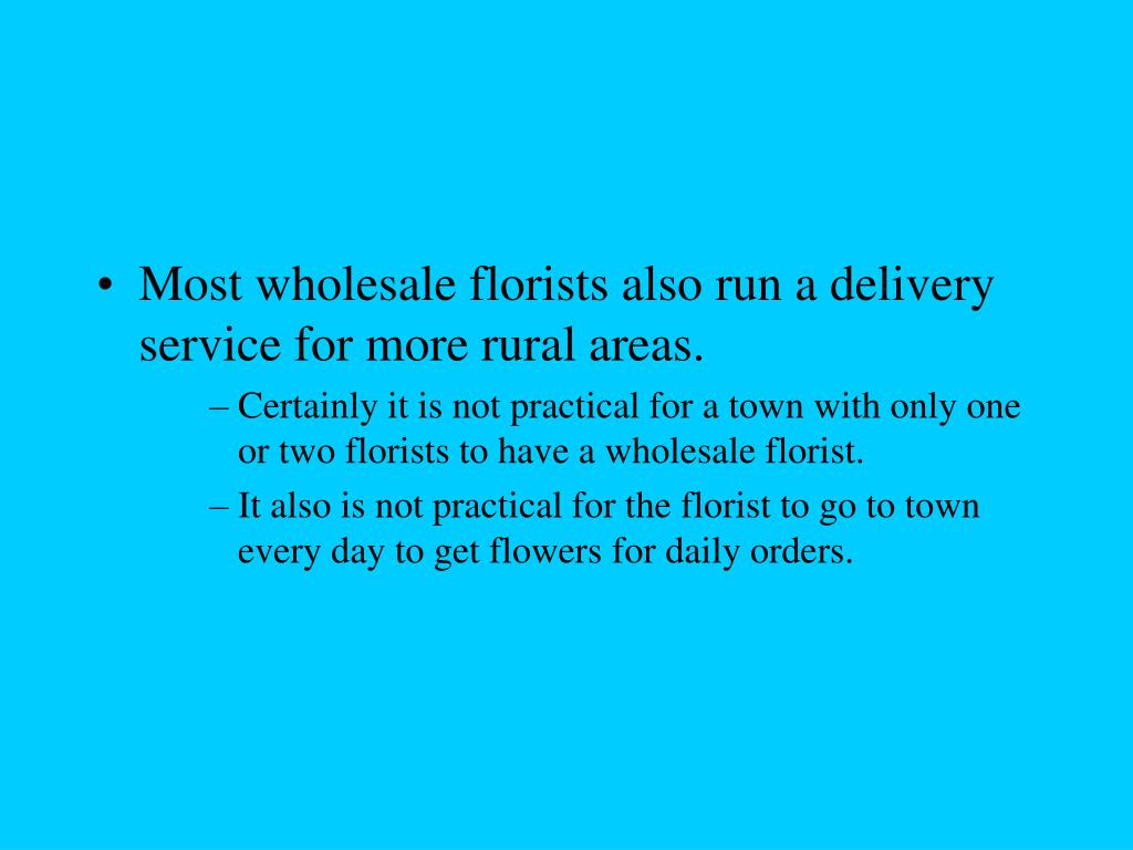Most wholesale florists also run a delivery service for more rural areas.