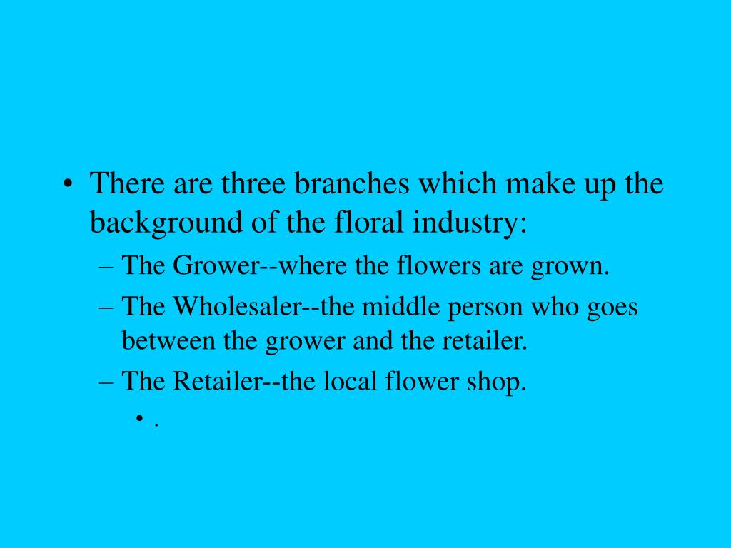 There are three branches which make up the background of the floral industry: