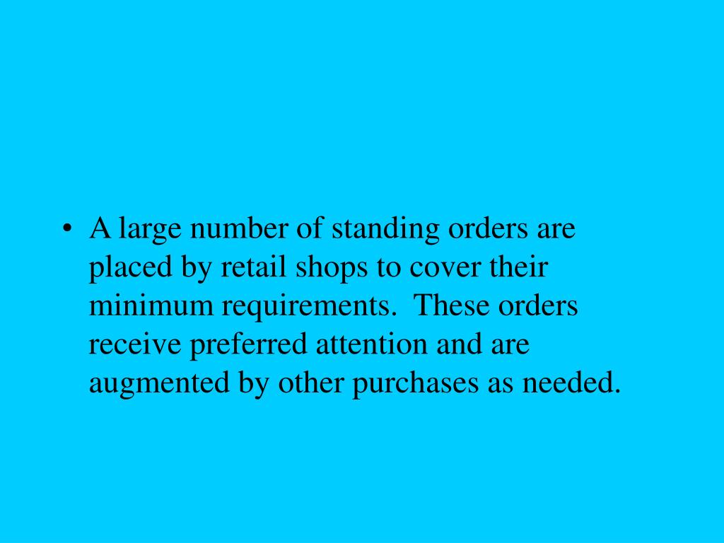 A large number of standing orders are placed by retail shops to cover their minimum requirements.  These orders receive preferred attention and are augmented by other purchases as needed.