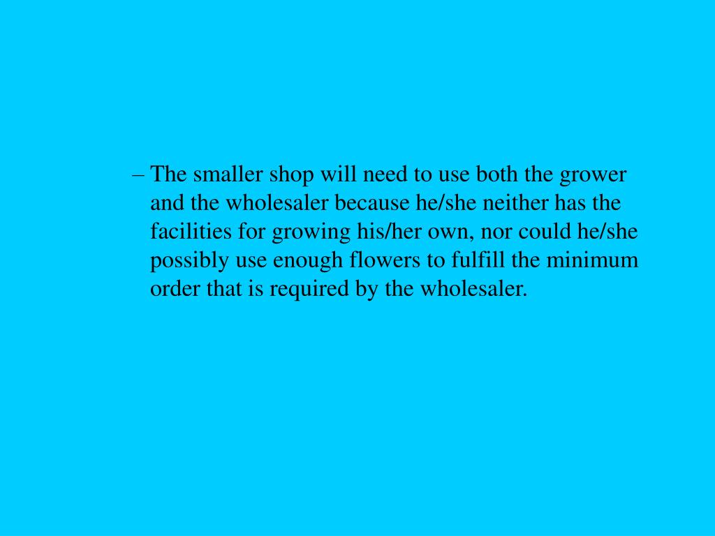 The smaller shop will need to use both the grower and the wholesaler because he/she neither has the facilities for growing his/her own, nor could he/she possibly use enough flowers to fulfill the minimum order that is required by the wholesaler.