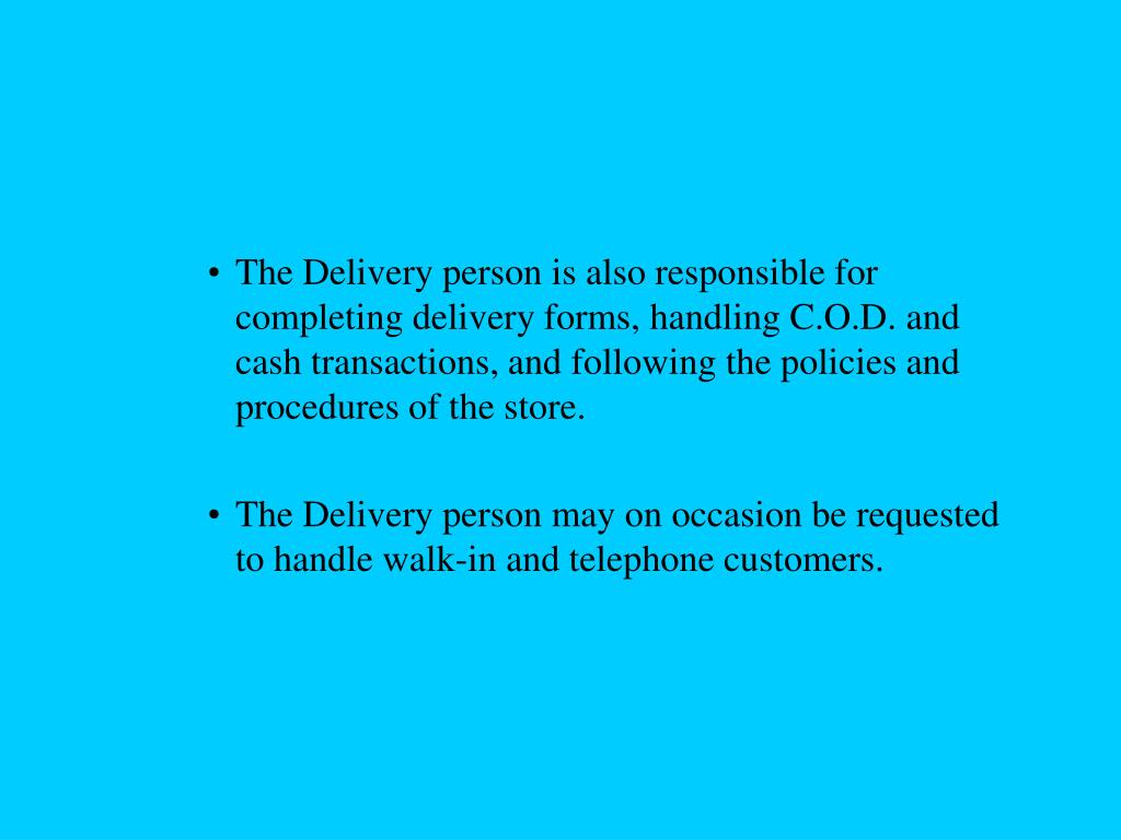 The Delivery person is also responsible for completing delivery forms, handling C.O.D. and cash transactions, and following the policies and procedures of the store.