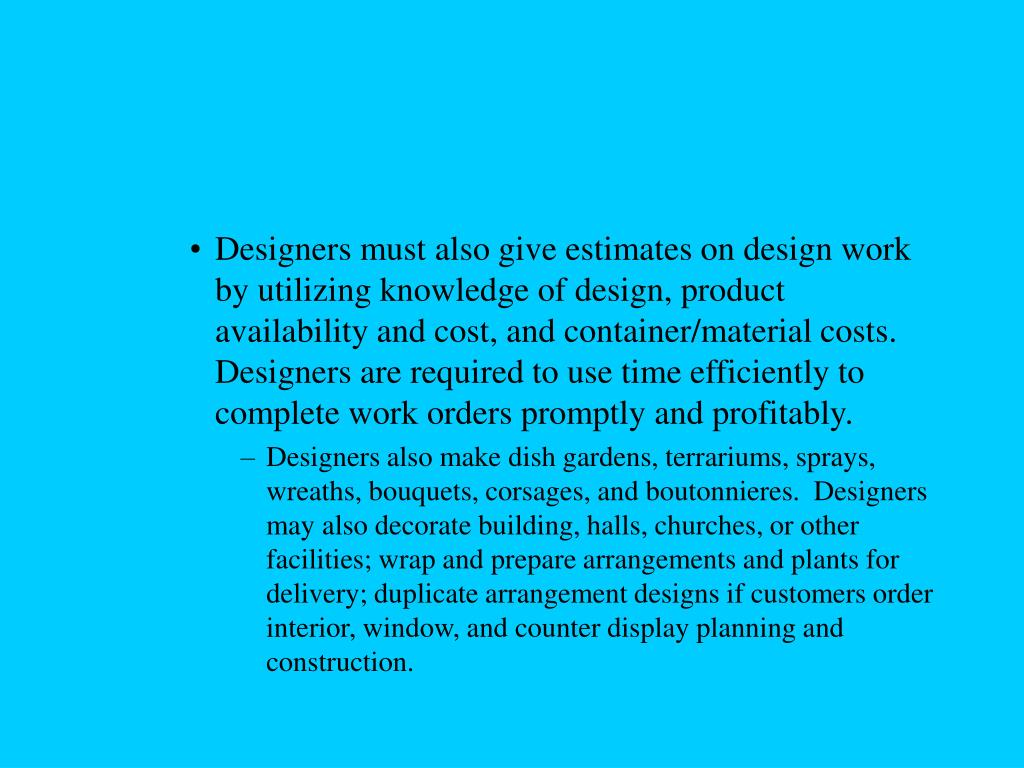 Designers must also give estimates on design work by utilizing knowledge of design, product availability and cost, and container/material costs.  Designers are required to use time efficiently to complete work orders promptly and profitably.