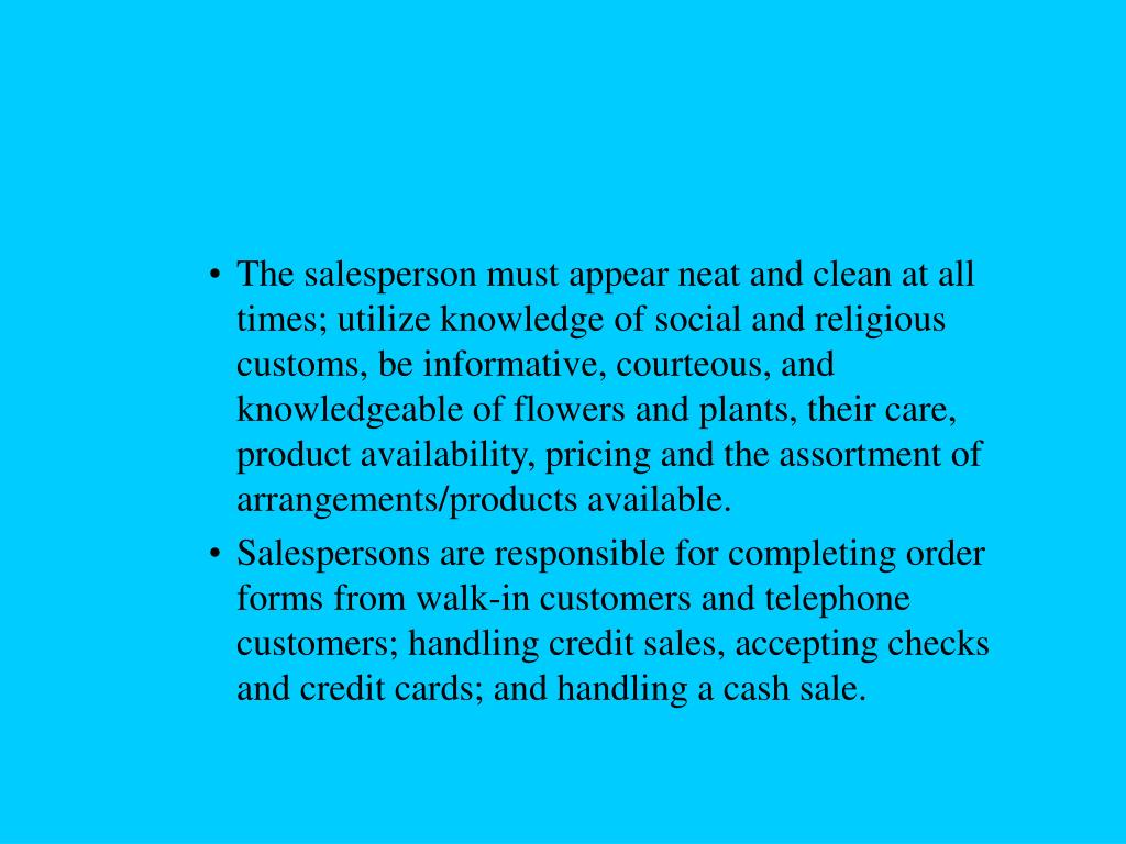 The salesperson must appear neat and clean at all times; utilize knowledge of social and religious customs, be informative, courteous, and knowledgeable of flowers and plants, their care, product availability, pricing and the assortment of arrangements/products available.