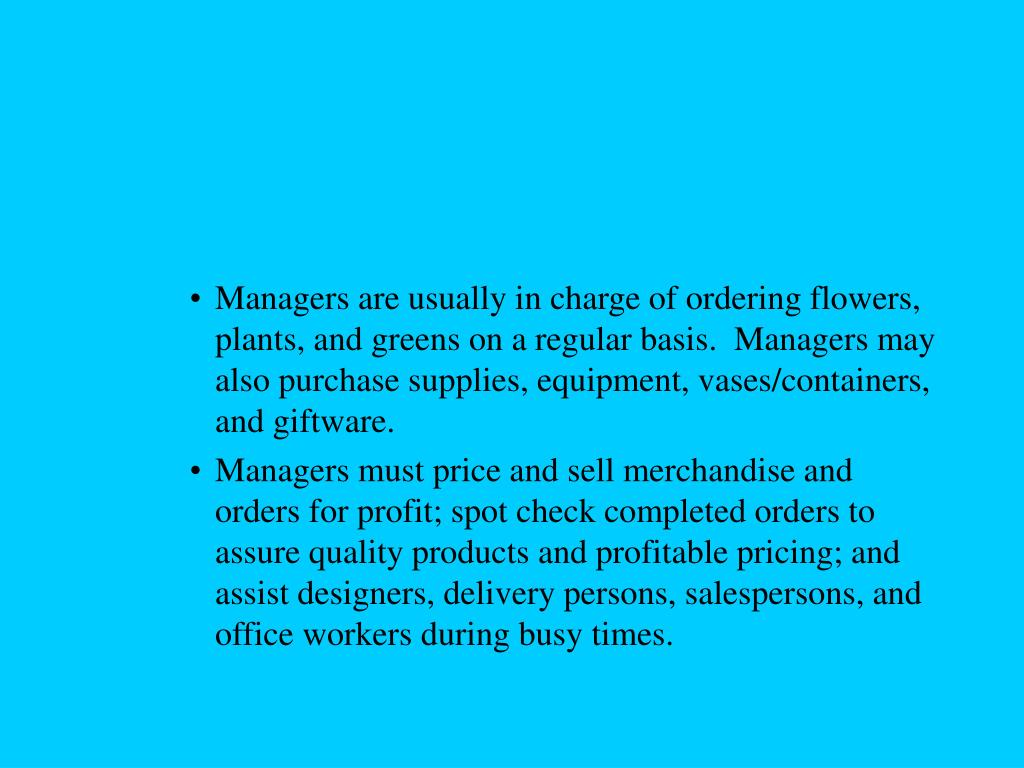 Managers are usually in charge of ordering flowers, plants, and greens on a regular basis.  Managers may also purchase supplies, equipment, vases/containers, and giftware.