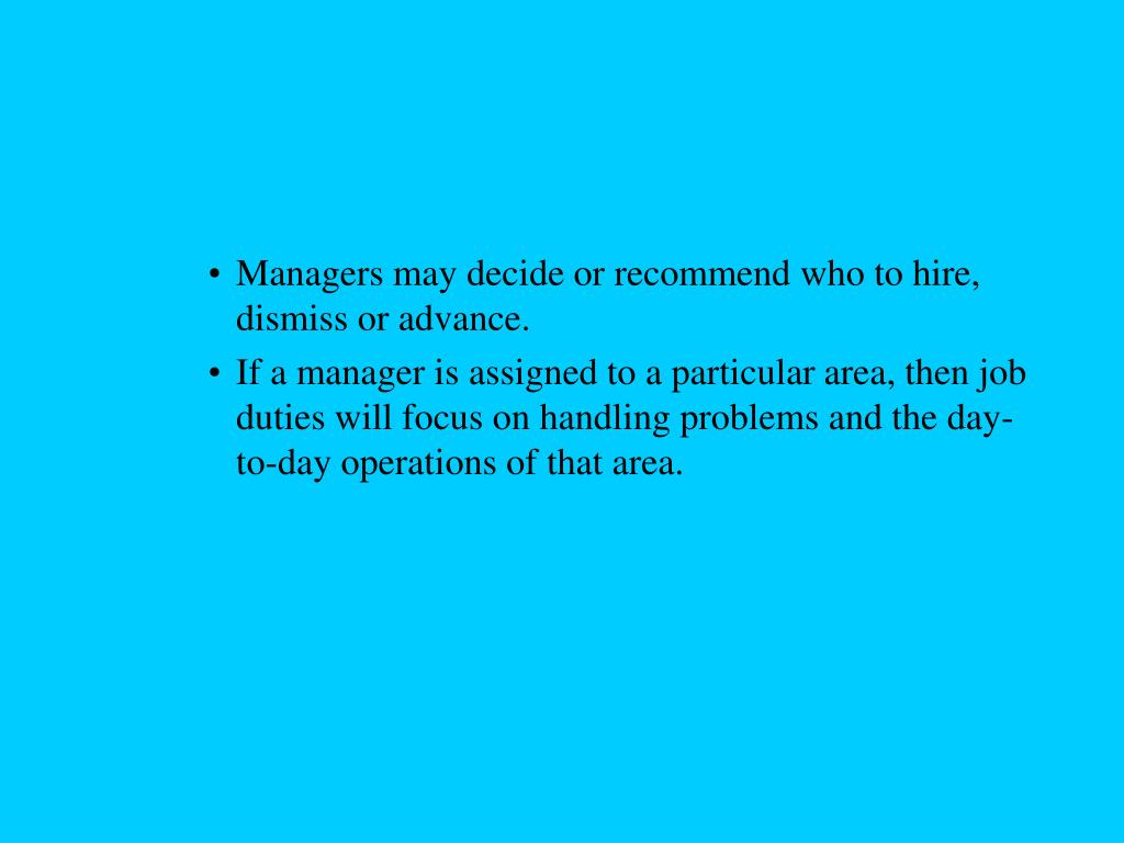 Managers may decide or recommend who to hire, dismiss or advance.
