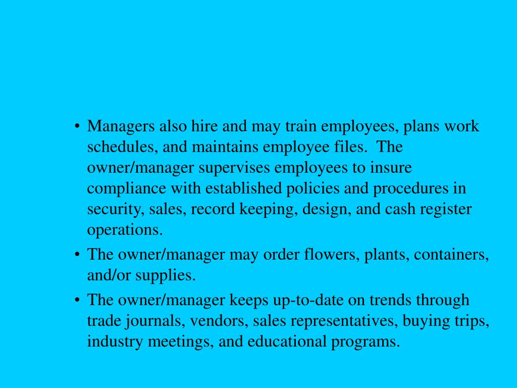 Managers also hire and may train employees, plans work schedules, and maintains employee files.  The owner/manager supervises employees to insure compliance with established policies and procedures in security, sales, record keeping, design, and cash register operations.