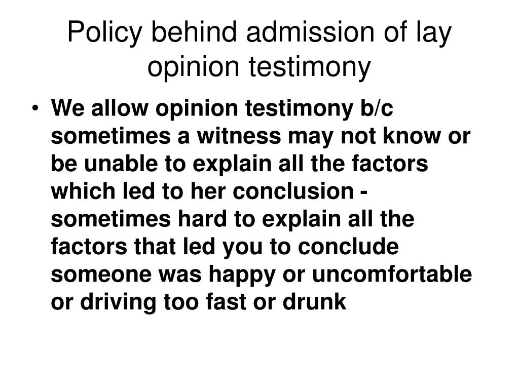 Policy behind admission of lay opinion testimony