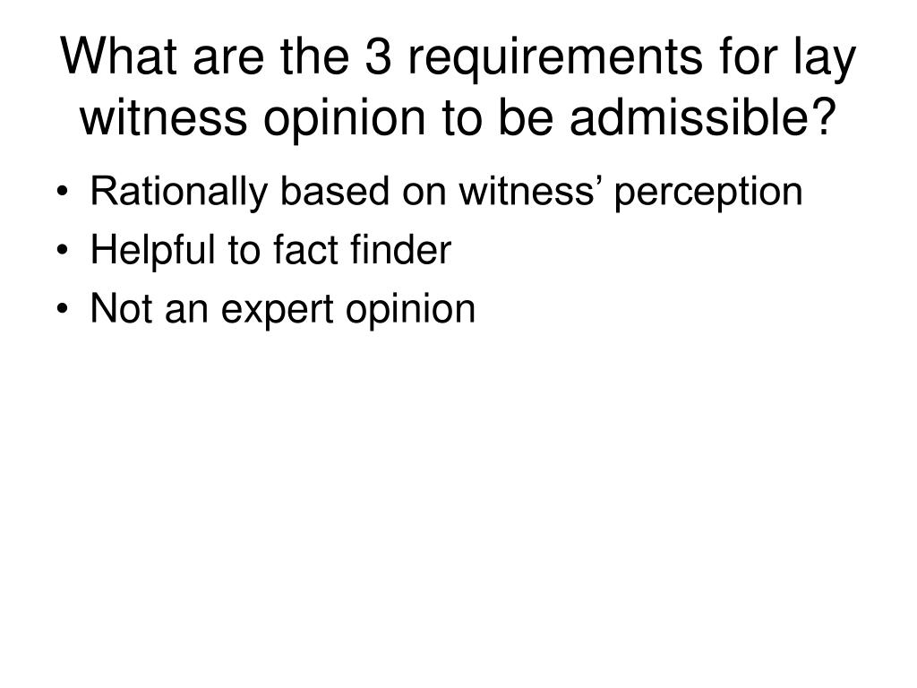 What are the 3 requirements for lay witness opinion to be admissible?
