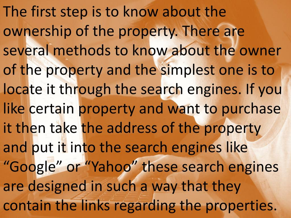 "The first step is to know about the ownership of the property. There are several methods to know about the owner of the property and the simplest one is to locate it through the search engines. If you like certain property and want to purchase it then take the address of the property and put it into the search engines like ""Google"" or ""Yahoo"" these search engines are designed in such a way that they contain the links regarding the properties."