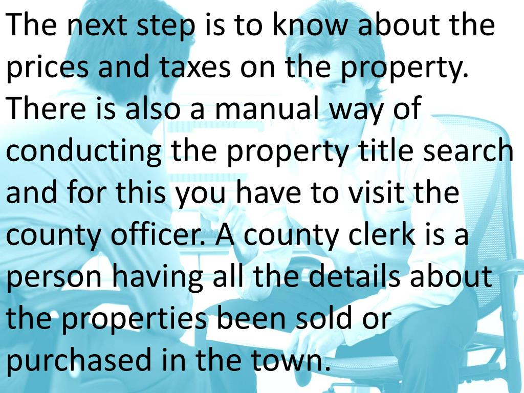 The next step is to know about the prices and taxes on the property. There is also a manual way of conducting the property title search and for this you have to visit the county officer. A county clerk is a person having all the details about the properties been sold or purchased in the town.