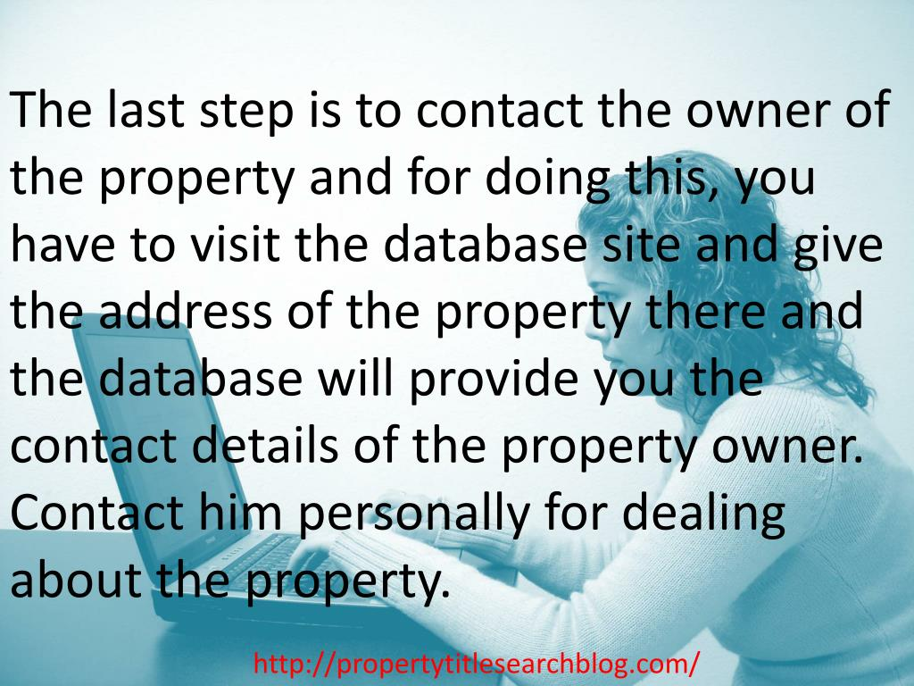 The last step is to contact the owner of the property and for doing this, you have to visit the database site and give the address of the property there and the database will provide you the contact details of the property owner. Contact him personally for dealing about the property.