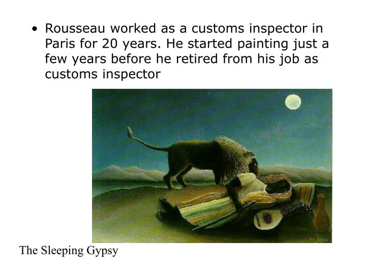 Rousseau worked as a customs inspector in Paris for 20 years. He started painting just a few years before he retired from his job as customs inspector