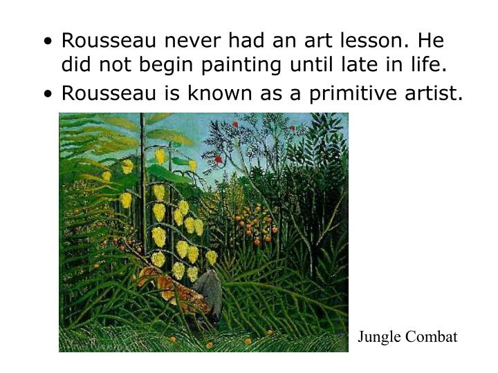 Rousseau never had an art lesson. He did not begin painting until late in life.