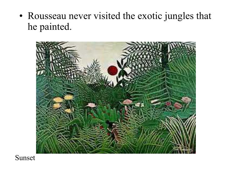 Rousseau never visited the exotic jungles that he painted.
