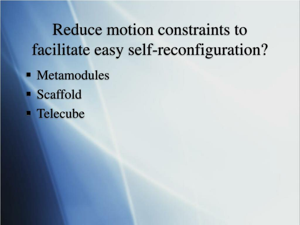 Reduce motion constraints to facilitate easy self-reconfiguration?