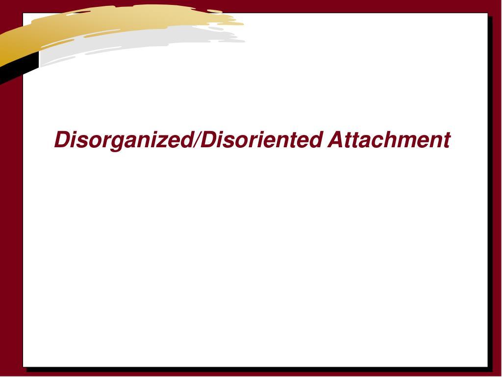 Disorganized/Disoriented Attachment