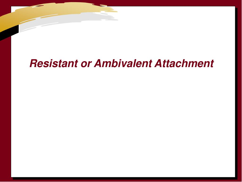 Resistant or Ambivalent Attachment